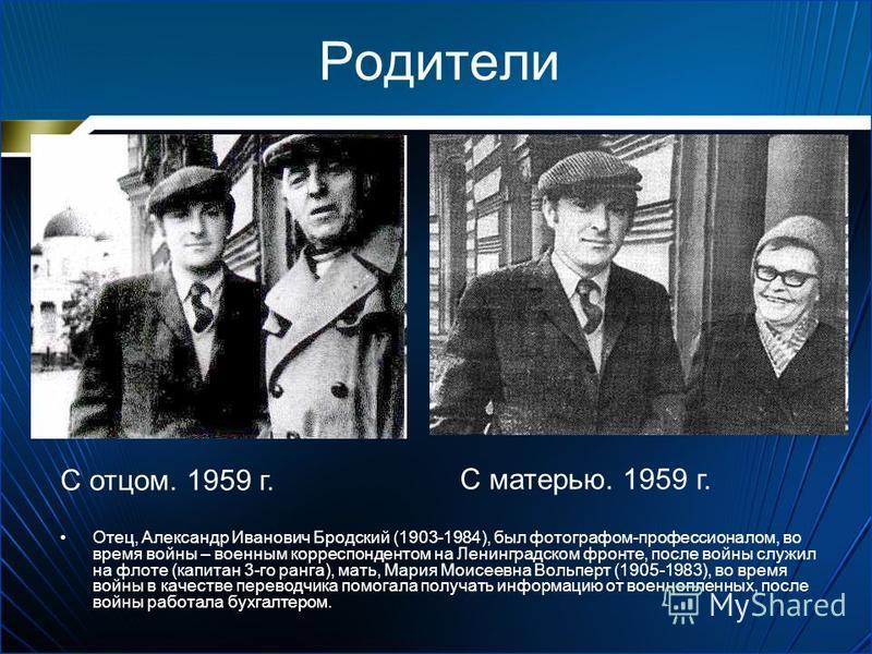 Родители Отец, Александр Иванович Бродский (1903-1984), был фотографом-профессионалом, во время войны – военным корреспондентом на Ленинградском фронте, после войны служил на флоте (капитан 3-го ранга), мать, Мария Моисеевна Вольперт (1905-1983), во