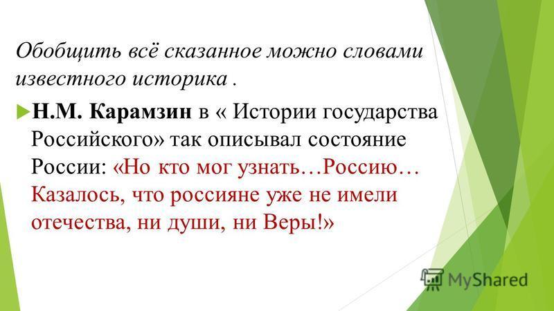Обобщить всё сказанное можно словами известного историка. Н.М. Карамзин в « Истории государства Российского» так описывал состояние России: «Но кто мог узнать…Россию… Казалось, что россияне уже не имели отечества, ни души, ни Веры!»