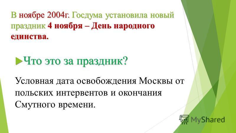 В ноябре 2004 г. Госдума установила новый праздник 4 ноября – День народного единства. Что это за праздник? Что это за праздник? Условная дата освобождения Москвы от польских интервентов и окончания Смутного времени.