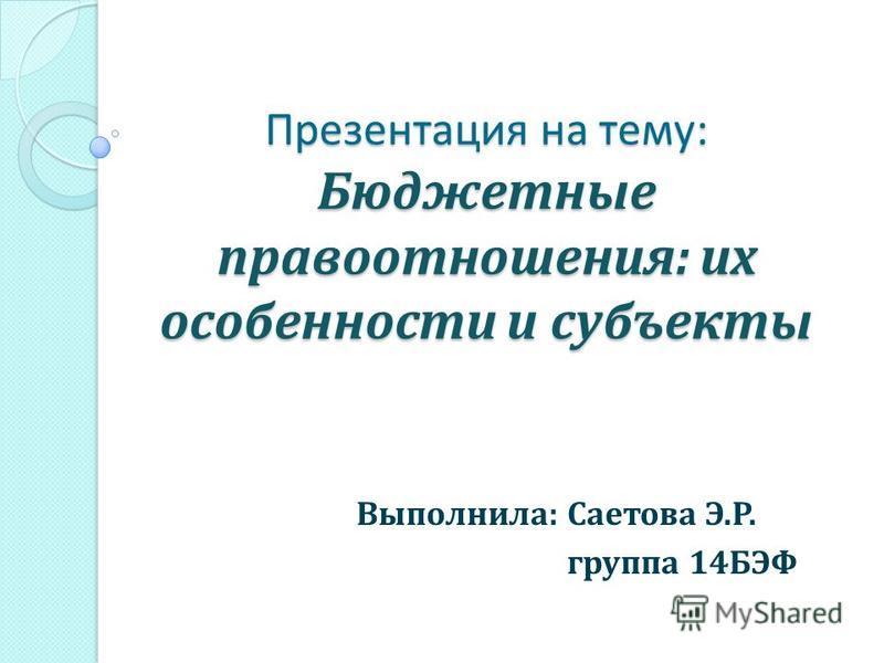 Презентация на тему: Бюджетные правоотношения: их особенности и субъекты Выполнила: Саетова Э.Р. группа 14БЭФ