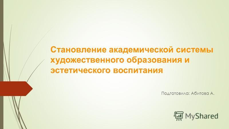 Становление академической системы художественного образования и эстетического воспитания Подготовила: Абитова А.