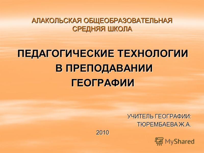 АЛАКОЛЬСКАЯ ОБЩЕОБРАЗОВАТЕЛЬНАЯ СРЕДНЯЯ ШКОЛА ПЕДАГОГИЧЕСКИЕ ТЕХНОЛОГИИ В ПРЕПОДАВАНИИ В ПРЕПОДАВАНИИГЕОГРАФИИ УЧИТЕЛЬ ГЕОГРАФИИ: ТЮРЕМБАЕВА Ж.А. 2010