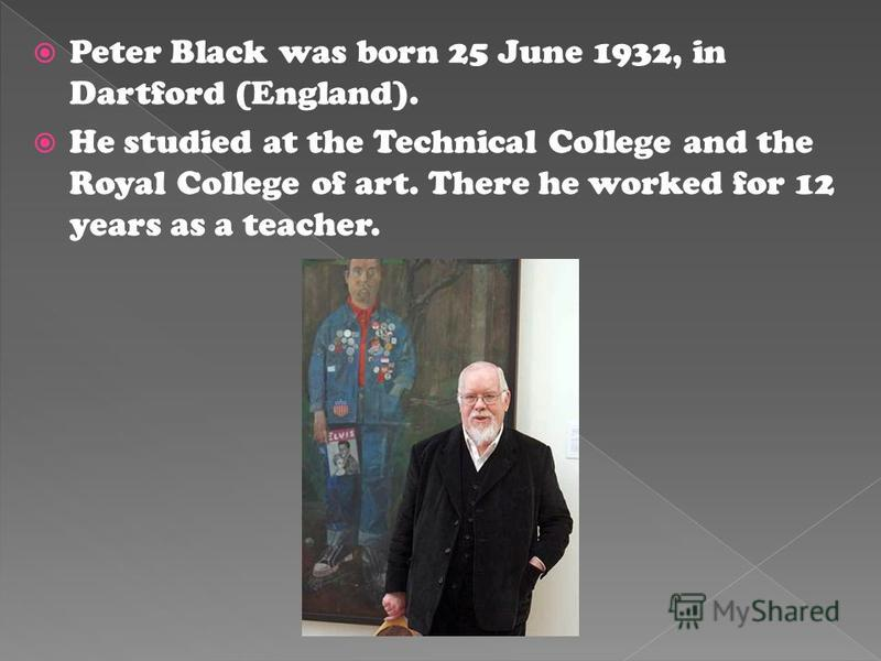 Peter Black was born 25 June 1932, in Dartford (England). He studied at the Technical College and the Royal College of art. There he worked for 12 years as a teacher.