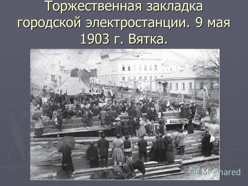 Торжественная закладка городской электростанции. 9 мая 1903 г. Вятка.