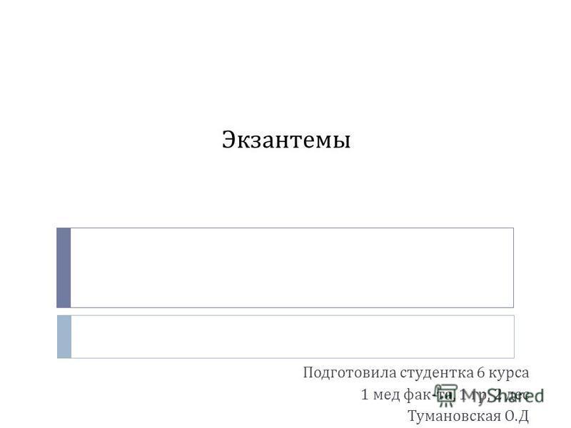 Экзантемы Подготовила студентка 6 курса 1 мед фак - та, 1 гр, 2 дес Тумановская О. Д