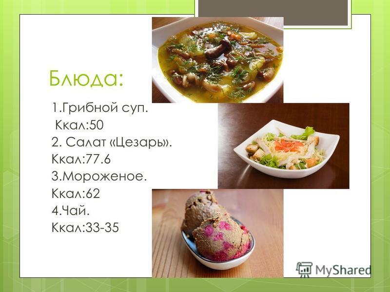 Блюда: 1. Грибной суп. Ккал:50 2. Салат «Цезарь». Ккал:77.6 3.Мороженое. Ккал:62 4.Чай. Ккал:33-35