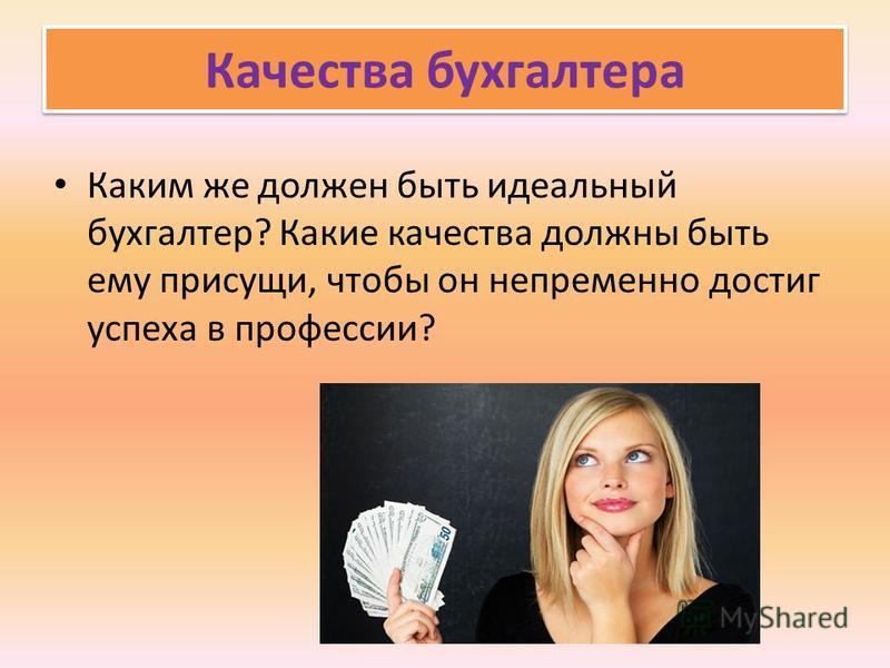 Качества бухгалтера Каким же должен быть идеальный бухгалтер? Какие качества должны быть ему присущи, чтобы он непременно достиг успеха в профессии?