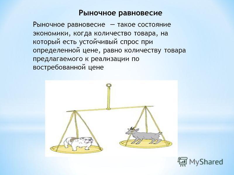 Рыночное равновесие такое состояние экономики, когда количество товара, на который есть устойчивый спрос при определенной цене, равно количеству товара предлагаемого к реализации по востребованной цене Рыночное равновесие