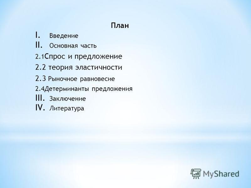План I. Введение II. Основная часть 2.1 Спрос и предложение 2.2 теория эластичности 2.3 Рыночное равновесие 2.4Детерминанты предложения III. Заключение IV. Литература