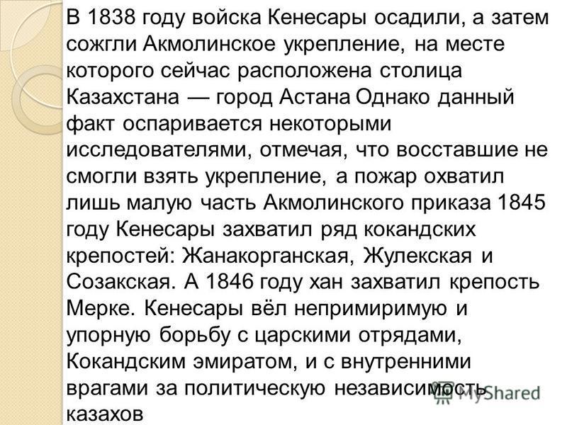 В 1838 году войска Кенесары осадили, а затем сожгли Акмолинское укрепление, на месте которого сейчас расположена столица Казахстана город Астана Однако данный факт оспаривается некоторыми исследователями, отмечая, что восставшие не смогли взять укреп