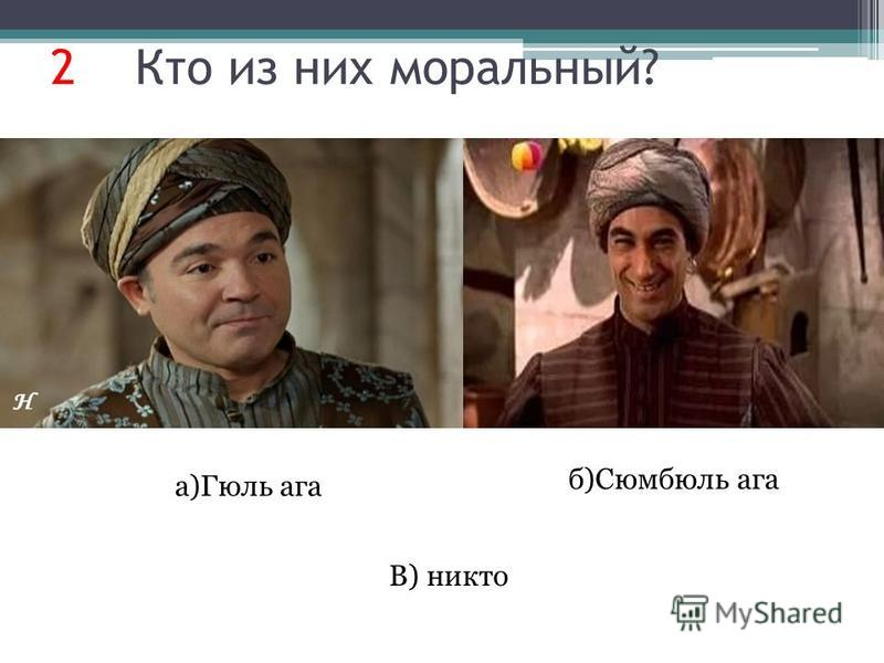 2 Кто из них моральный? б)Сюмбюль ага а)Гюль ага В) никто