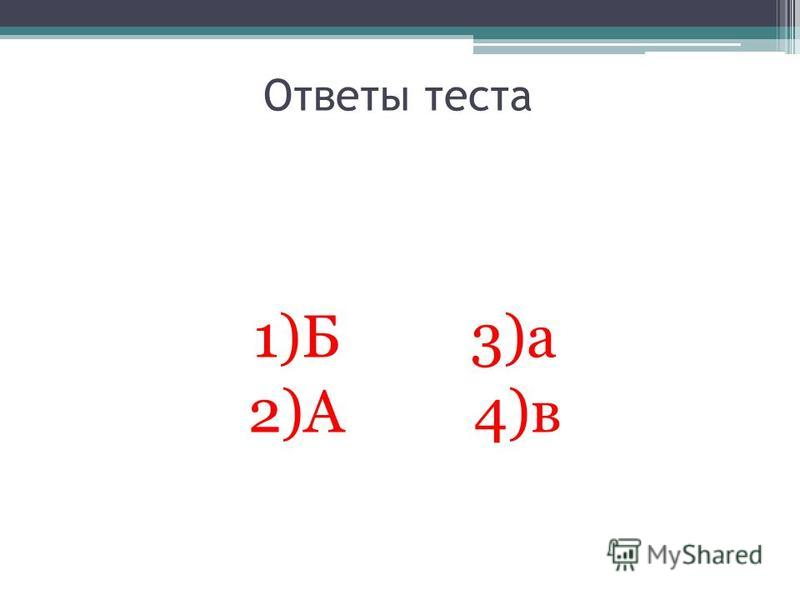 Ответы теста 1)Б 3)а 2)А 4)в