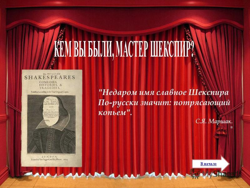 Недаром имя славное Шекспира По-русски значит: потрясающий копьем. С.Я. Маршак.  В начало