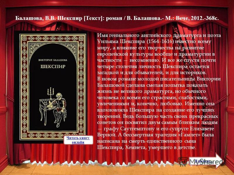 Балашова, В.В. Шекспир [Текст]: роман / В. Балашова.- М.: Вече, 2012.-368 с. Имя гениального английского драматурга и поэта Уильяма Шекспира (1564–1616) известно всему миру, а влияние его творчества на развитие европейской культуры вообще и драматург
