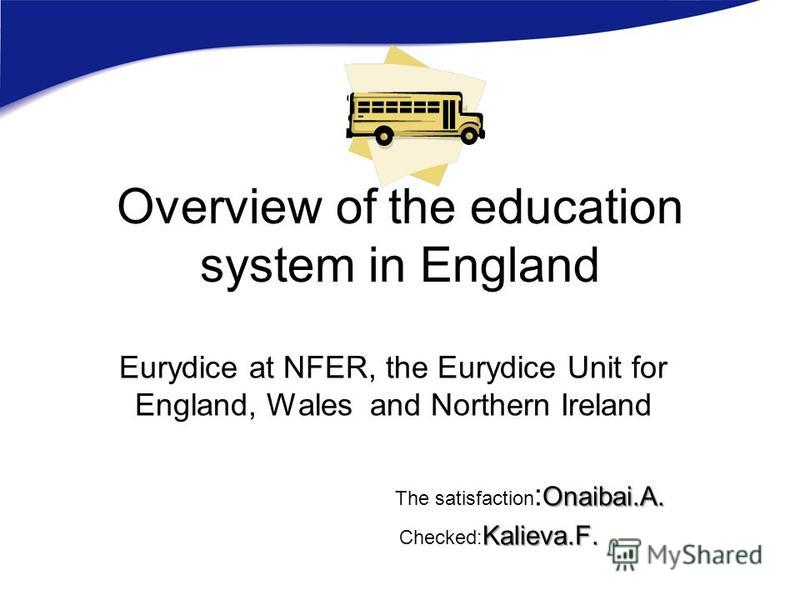 Overview of the education system in England Eurydice at NFER, the Eurydice Unit for England, Wales and Northern Ireland Onaibai.A. The satisfaction : Onaibai.A. Kalieva.F. Checked: Kalieva.F.