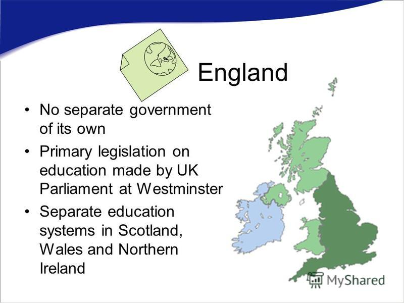 No separate government of its own Primary legislation on education made by UK Parliament at Westminster Separate education systems in Scotland, Wales and Northern Ireland England
