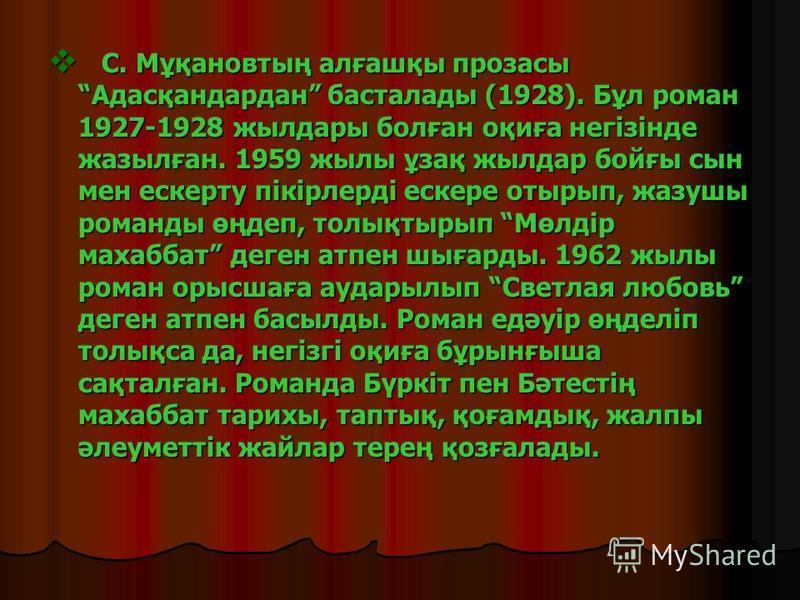 С. Мұқановтың алғашқы прозасы Адасқандардан басталады (1928). Бұл роман 1927-1928 жылдары болған оқиға негізінде жазылған. 1959 жылы ұзақ жылдар бойғы сын мен ескерту пікірлерді ескере отырып, жазушы романды өңдеп, толықтырып Мөлдір махаббат деген ат