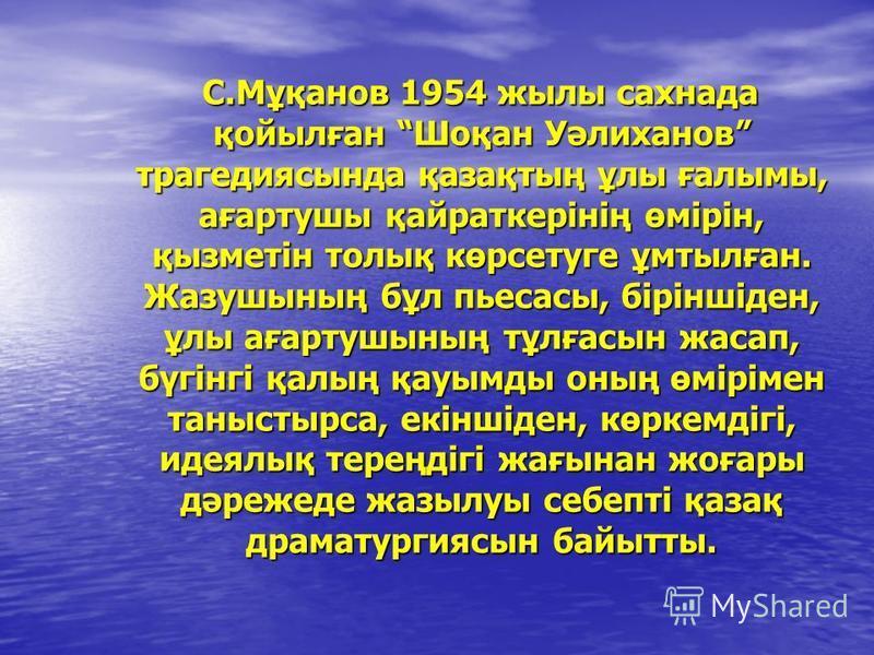 С.Мұқанов 1954 жылы сахнада қойылған Шоқан Уәлиханов трагедиясында қазақтың ұлы ғалымы, ағартушы қайраткерінің өмірін, қызметін толық көрсетуге ұмтылған. Жазушының бұл пьесасы, біріншіден, ұлы ағартушының тұлғасын жасап, бүгінгі қалың қауымды оның өм