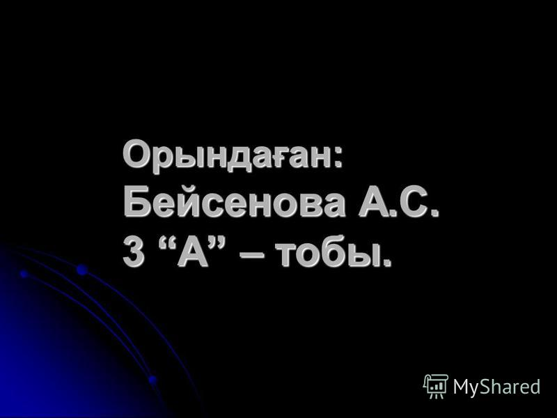 Орындаған: Бейсенова А.С. 3 А – тобы.