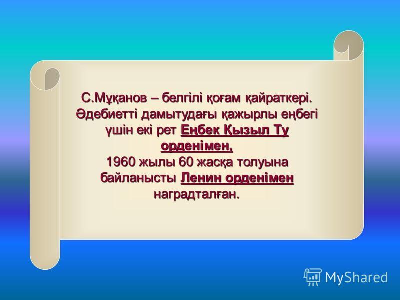 С.Мұқанов – белгілі қоғам қайраткері. Әдебиетті дамытудағы қажырлы еңбегі үшін екі рет Еңбек Қызыл Ту орденімен, 1960 жылы 60 жасқа толуына байланысты Ленин орденімен наградталған.