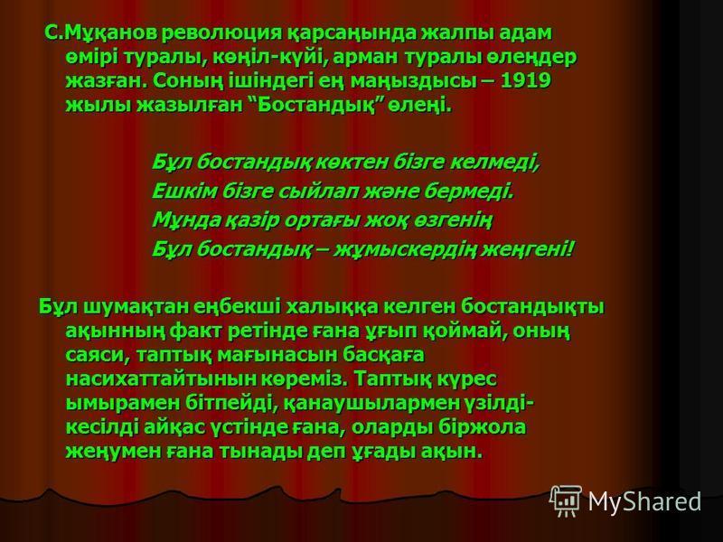 С.Мұқанов революция қарсаңында жалпы адам өмірі туралы, көңіл-күйі, арман туралы өлеңдер жазған. Соның ішіндегі ең маңыздысы – 1919 жылы жазылған Бостандық өлеңі. С.Мұқанов революция қарсаңында жалпы адам өмірі туралы, көңіл-күйі, арман туралы өлеңде