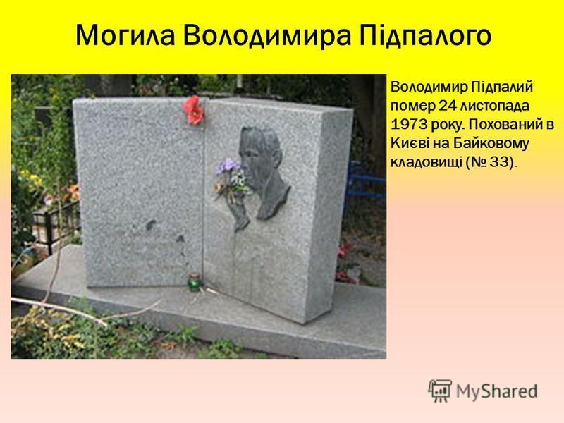 Могила Володимира Підпалого Володимир Підпалий помер 24 листопада 1973 року. Похований в Києві на Байковому кладовищі ( 33).