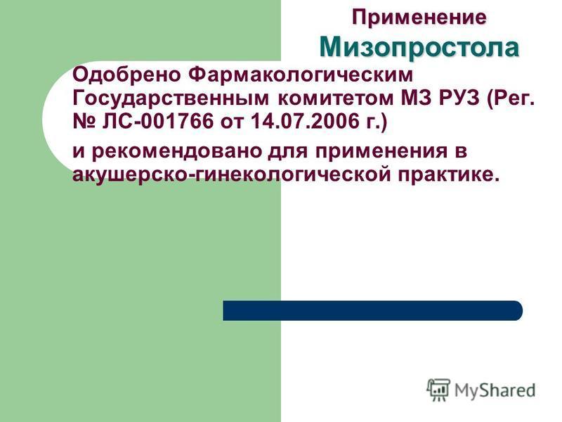 Одобрено Фармакологическим Государственным комитетом МЗ РУЗ (Рег. ЛС-001766 от 14.07.2006 г.) и рекомендовано для применения в акушерско-гинекологической практике. Применение Мизопростола