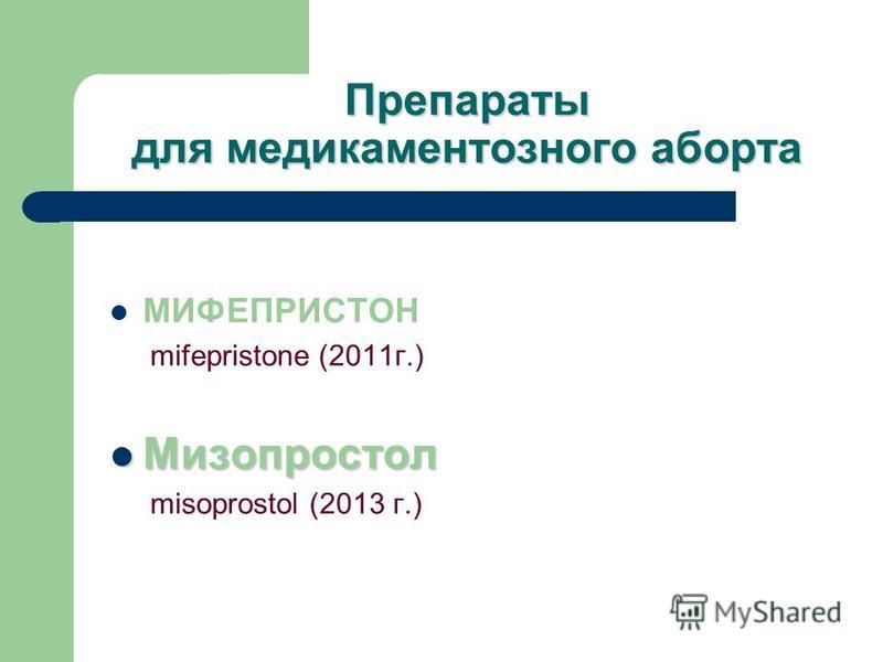 Препараты для медикаментозного аборта МИФЕПРИСТОН mifepristone (2011 г.) Мизопростол Мизопростол misoprostol (2013 г.)