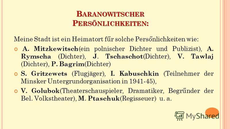 B ARANOWITSCHER P ERSŐNLICHKEITEN : Meine Stadt ist ein Heimatort fűr solche Persőnlichkeiten wie: A. Mitzkewitsch (ein polnischer Dichter und Publizist), A. Rymscha (Dichter), J. Tschaschot (Dichter), V. Tawlaj (Dichter), P. Bagrim (Dichter) S. Grit