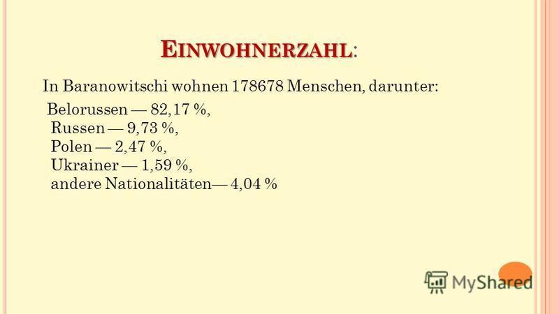 E INWOHNERZAHL E INWOHNERZAHL : In Baranowitschi wohnen 178678 Menschen, darunter: Belorussen 82,17 %, Russen 9,73 %, Polen 2,47 %, Ukrainer 1,59 %, andere Nationalitäten 4,04 %