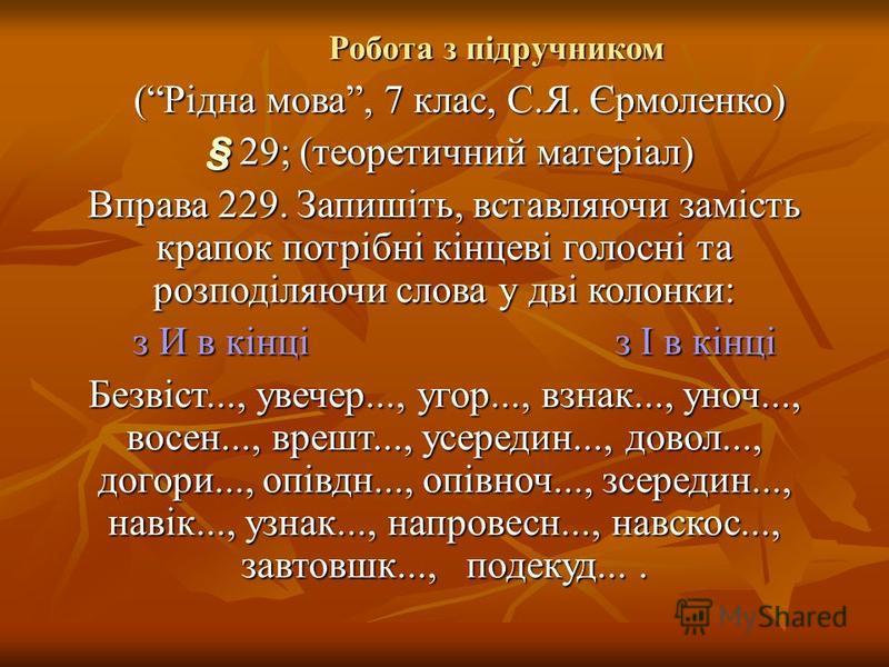 Робота з підручником Робота з підручником (Рідна мова, 7 клас, С.Я. Єрмоленко) (Рідна мова, 7 клас, С.Я. Єрмоленко) § 29; (теоретичний матеріал) § 29; (теоретичний матеріал) Вправа 229. Запишіть, вставляючи замість крапок потрібні кінцеві голосні та