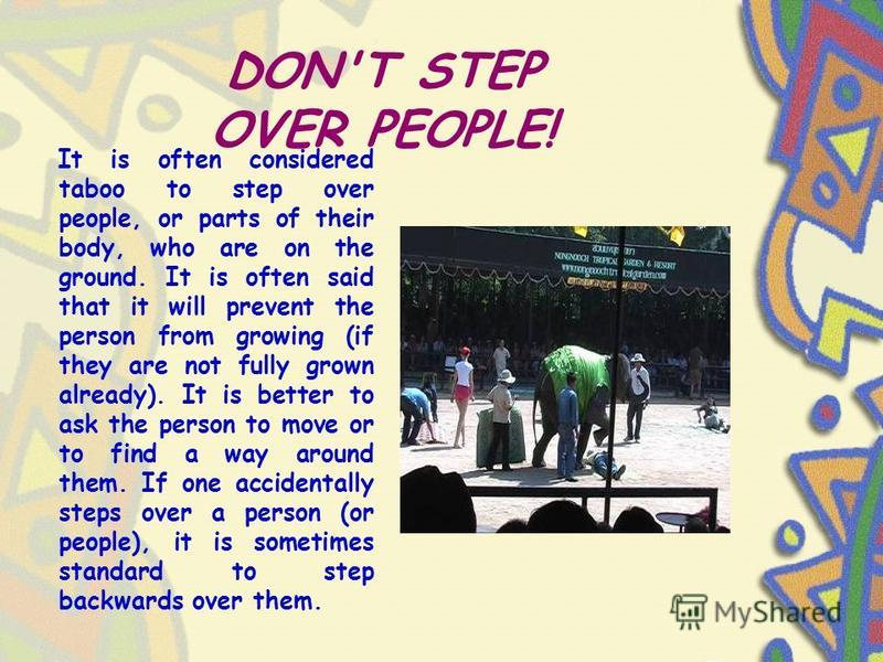 DON'T STEP OVER PEOPLE! It is often considered taboo to step over people, or parts of their body, who are on the ground. It is often said that it will prevent the person from growing (if they are not fully grown already). It is better to ask the pers