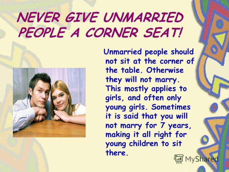 NEVER GIVE UNMARRIED PEOPLE A CORNER SEAT! Unmarried people should not sit at the corner of the table. Otherwise they will not marry. This mostly applies to girls, and often only young girls. Sometimes it is said that you will not marry for 7 years,