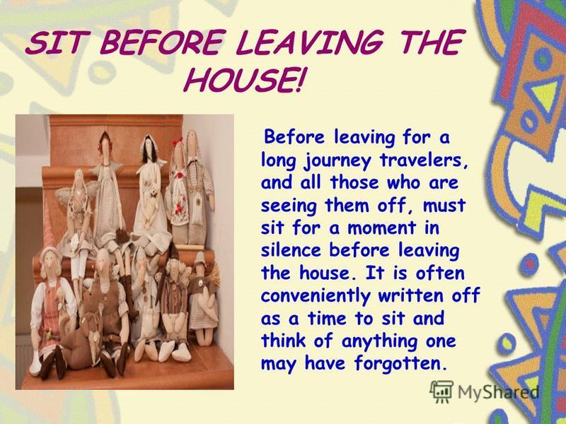 SIT BEFORE LEAVING THE HOUSE! Before leaving for a long journey travelers, and all those who are seeing them off, must sit for a moment in silence before leaving the house. It is often conveniently written off as a time to sit and think of anything o