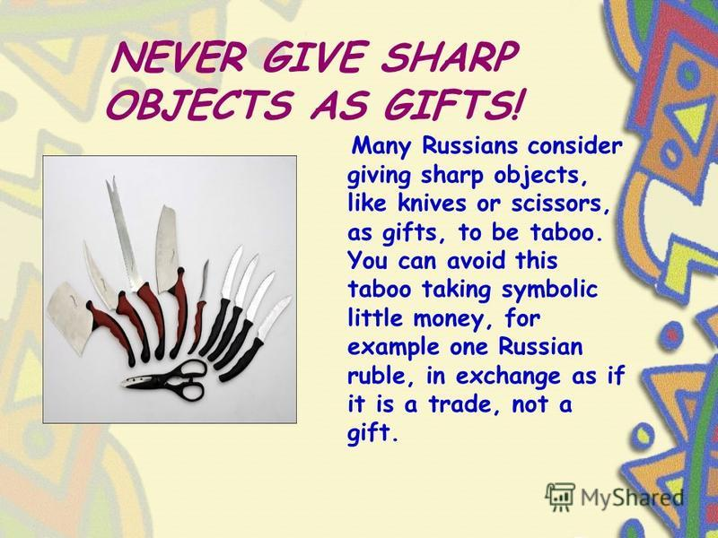 NEVER GIVE SHARP OBJECTS AS GIFTS! Many Russians consider giving sharp objects, like knives or scissors, as gifts, to be taboo. You can avoid this taboo taking symbolic little money, for example one Russian ruble, in exchange as if it is a trade, not