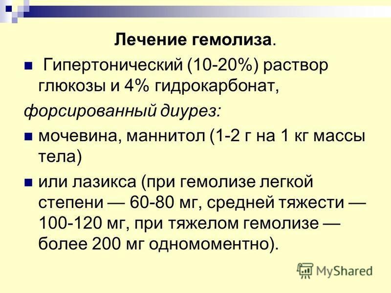 Лечение гемолиза. Гипертонический (10-20%) раствор глюкозы и 4% гидрокарбонат, форсированный диурез: мочевина, маннитол (1-2 г на 1 кг массы тела) или лазикса (при гемолизе легкой степени 60-80 мг, средней тяжести 100-120 мг, при тяжелом гемолизе бол