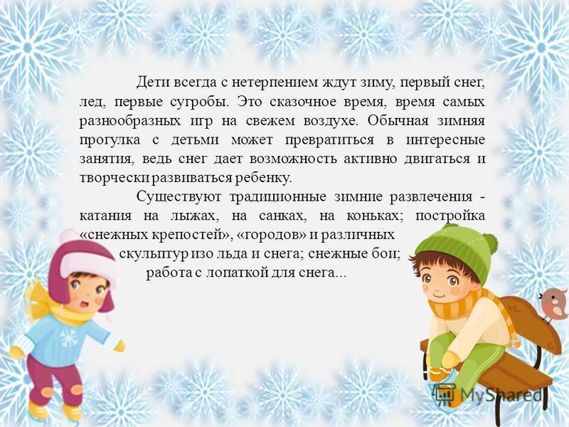 Дети всегда с нетерпением ждут зиму, первый снег, лед, первые сугробы. Это сказочное время, время самых разнообразных игр на свежем воздухе. Обычная зимняя прогулка с детьми может превратиться в интересные занятия, ведь снег дает возможность активно