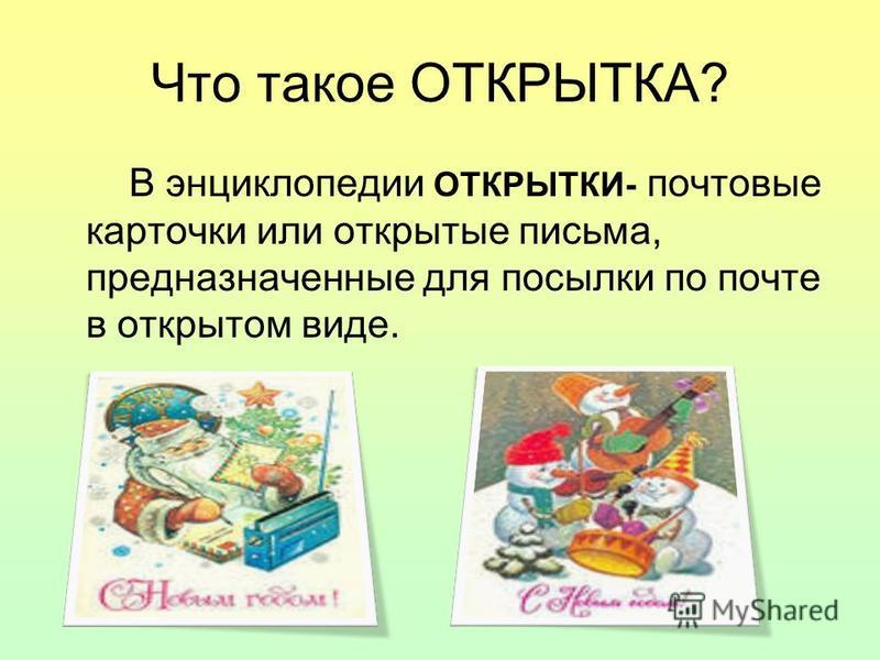 Что такое ОТКРЫТКА? В энциклопедии ОТКРЫТКИ- почтовые карточки или открытые письма, предназначенные для посылки по почте в открытом виде.