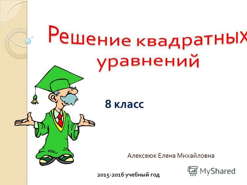 А лексеюк Елена Михайловна 8 класс 2015-2016 учебный год