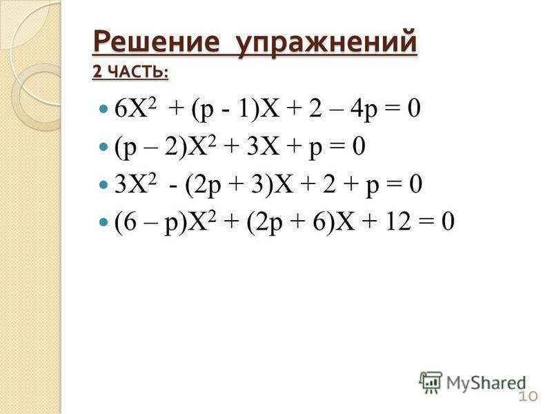 Решение упражнений 2 ЧАСТЬ : 6Х 2 + (р - 1)Х + 2 – 4 р = 0 (р – 2)Х 2 + 3Х + р = 0 3Х 2 - (2 р + 3)Х + 2 + р = 0 (6 – р)Х 2 + (2 р + 6)Х + 12 = 0 10
