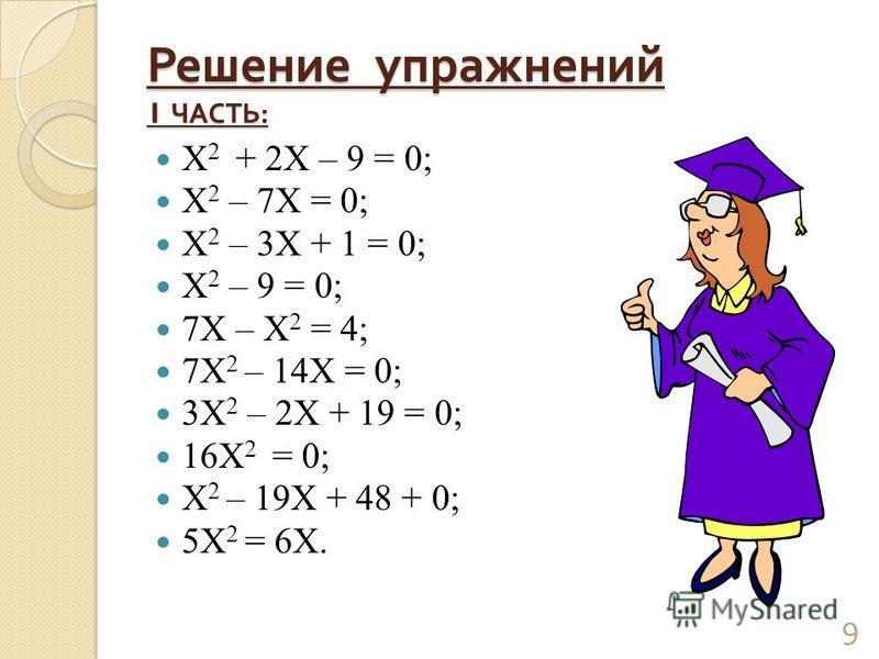 Решение упражнений 1 ЧАСТЬ : Х 2 + 2Х – 9 = 0; Х 2 – 7Х = 0; Х 2 – 3Х + 1 = 0; Х 2 – 9 = 0; 7Х – Х 2 = 4; 7Х 2 – 14Х = 0; 3Х 2 – 2Х + 19 = 0; 16Х 2 = 0; Х 2 – 19Х + 48 + 0; 5Х 2 = 6Х. 9