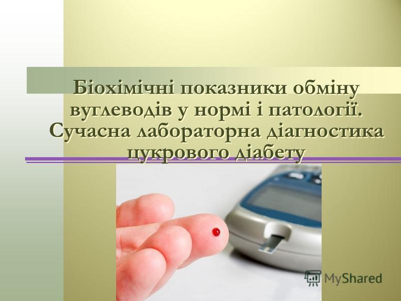 Біохімічні показники обміну вуглеводів у нормі і патології. Сучасна лабораторна діагностика цукрового діабету