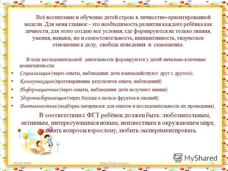 02.02.2016http://aida.ucoz.ru23 Всё воспитание и обучение детей строю в личностно-ориентированной модели. Для меня главное - это необходимость развития каждого ребёнка как личности, для этого создаю все условия, где формируются не только знания, умен