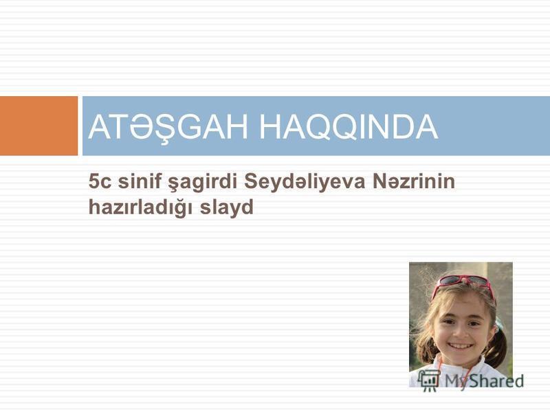 5c sinif şagirdi Seydəliyeva Nəzrinin hazırladığı slayd ATƏŞGAH HAQQINDA