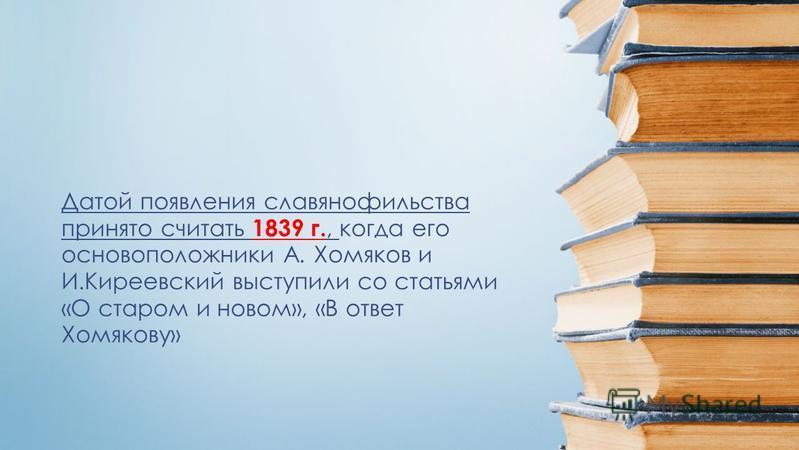 Датой появления славянофильства принято считать 1839 г., когда его основоположники А. Хомяков и И.Киреевский выступили со статьями «О старом и новом», «В ответ Хомякову»