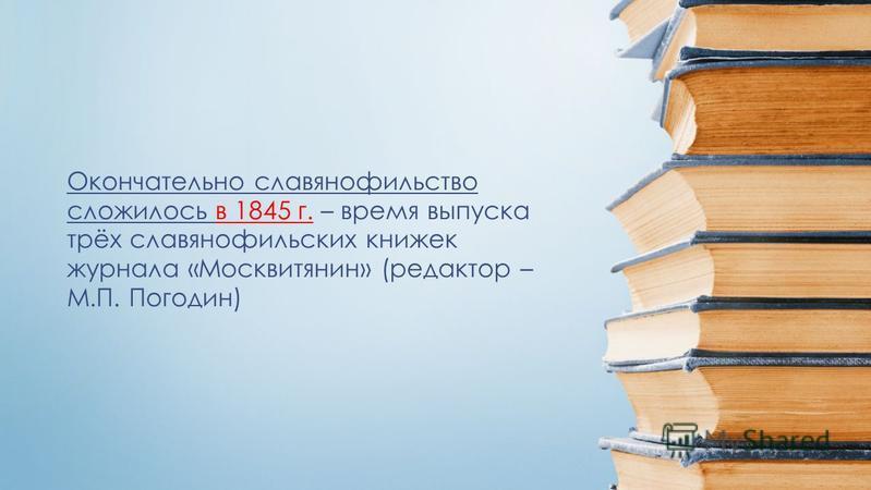 Окончательно славянофильство сложилось в 1845 г. – время выпуска трёх славянофильских книжек журнала «Москвитянин» (редактор – М.П. Погодин)