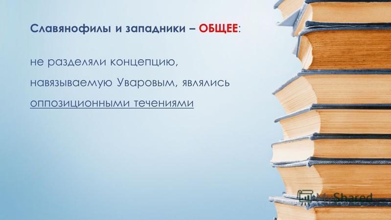 не разделяли концепцию, навязываемую Уваровым, являлись оппозиционными течениями Славянофилы и западники – ОБЩЕЕ :