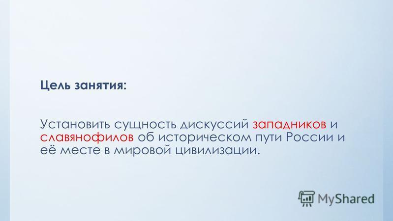 Цель занятия: Установить сущность дискуссий западников и славянофилов об историческом пути России и её месте в мировой цивилизации.