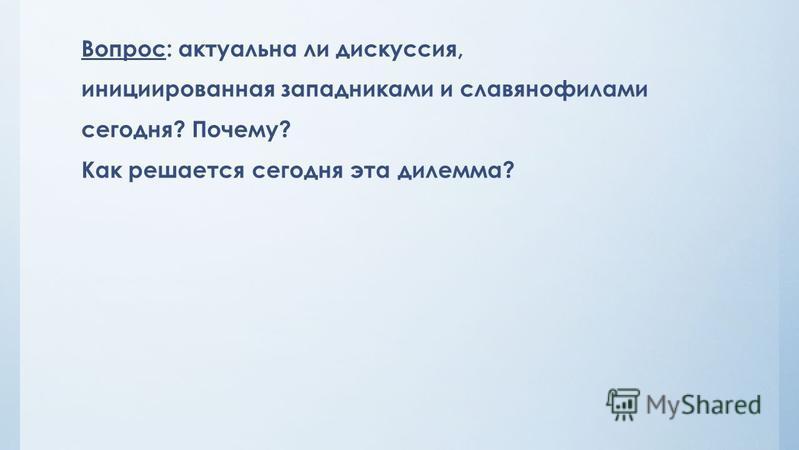 Вопрос: актуальна ли дискуссия, инициированная западниками и славянофилами сегодня? Почему? Как решается сегодня эта дилемма?