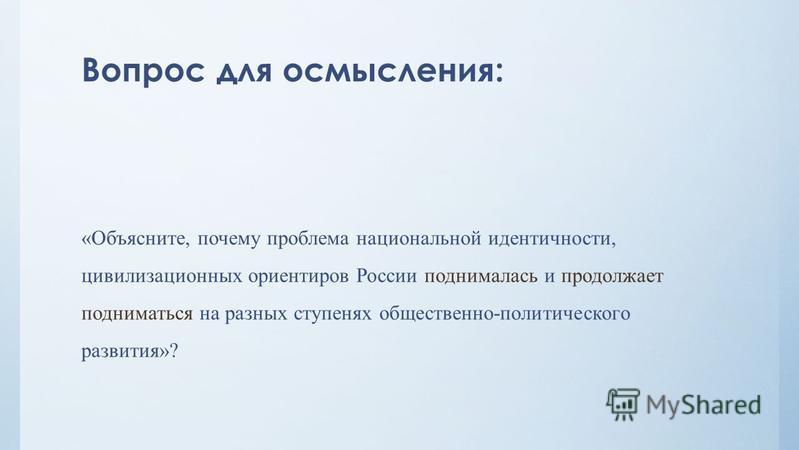 Вопрос для осмысления: «Объясните, почему проблема национальной идентичности, цивилизационных ориентиров России поднималась и продолжает подниматься на разных ступенях общественно-политического развития»?